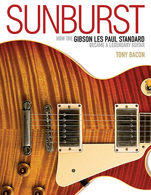 Sunburst: How the Gibson Les Paul Standard Became a Legendary Guitar by Tony Bacon